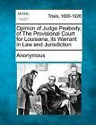 Opinion of Judge Peabody, of the Provisional Court for Louisiana, Its Warrant in Law and Jurisdiction by Anonymous (Paperback / softback, 2012)