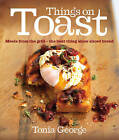Things on Toast: Meals from the grill - the best thing since sliced bread by Tonia George (Hardback, 2009)