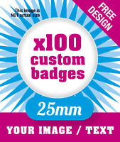 100 x CUSTOM 25mm BADGES PERSONALISED WITH YOUR DESIGN / IMAGE / TEXT