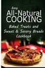 Easy All-Natural Cooking - Baked Treats and Sweet & Savory Breads Cookbook  : Easy Healthy Recipes Made with Natural Ingredients by Easy All-Natural Cooking (Paperback / softback, 2014)