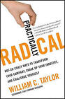Practically Radical: Not-So-Crazy Ways to Transform Your Company, Shake Up Your Industry, and Challenge Yourself by William C Taylor (Hardback, 2011)