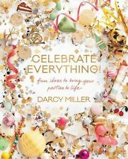 Celebrate Everything! : Fun Ideas to Bring Your Parties to Life by Darcy Miller (2016, Hardcover)
