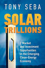 Solar Trillions: 7 Market and Investment Opportunities in the Emerging Clean-Energy Economy by Tony Seba (Paperback / softback, 2010)