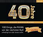 40 Jahre: 100 Dinge, die MANN vor der nächsten Null unbedingt tun oder lassen sollte von Adam Grossmann (2013)