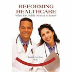 Reforming Healthcare What The Public Needs to Know 9780595292134