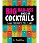 Big Bad-Ass Book of Cocktails: 1,500 Recipes to Mix It Up! by Paul Knorr (Paperback, 2010)