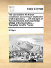The Catechism of the French Constitution. Containing an Explanation of All Its Principles, ... with the Rights of Men and Citizens, the Fundamental Articles of the Constitution, ... Translated from the French. by M Nyon (Paperback / softback, 2010)