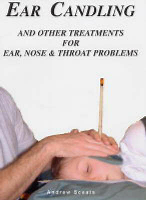 Ear Candling and Other Treatments for Ear,Nose and Throat Problems, Andrew Sceat