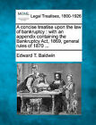A Concise Treatise Upon the Law of Bankruptcy: With an Appendix Containing the Bankruptcy ACT, 1869, General Rules of 1870 ... by Edward T Baldwin (Paperback / softback, 2010)