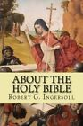 About the Holy Bible by Robert G Ingersoll (Paperback / softback, 2014)