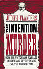 The Invention of Murder: How the Victorians Revelled in Death and Detection and Created Modern Crime by Judith Flanders (Hardback, 2011)