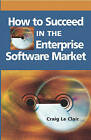 How to Succeed in the Enterprise Software Market by Craig Le Clair (Hardback, 2005)