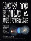 How to Build a Universe: From the Big Bang to the End of the Universe by Ben Gilliland (Hardback, 2015)