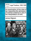 An Examination of the Rules of Law Respecting the Admission of Extrinsic Evidence in Aid of the Interpretation of Wills. by James Wigram (Paperback / softback, 2010)