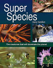 Super Species: The Creatures That Will Dominate the Planet by Garry Hamilton (Hardback, 2010)