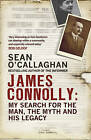 James Connolly: My Search for the Man, the Myth and his Legacy by Sean O'Callaghan (Paperback, 2016)