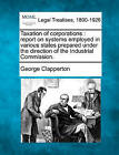 Taxation of Corporations: Report on Systems Employed in Various States Prepared Under the Direction of the Industrial Commission. by George Clapperton (Paperback / softback, 2010)