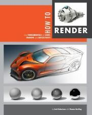 How to Render : Communicating Form and Rendering a Wide Range of Materials by Scott Robertson and Thomas Bertling (2014, Paperback)