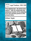 The Statute Law: Its Errors and Reform: With an Historical and Statistical Sketch of the Statutes from the Earliest Period to the Present Time. by William Tayler (Paperback / softback, 2010)