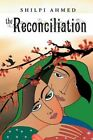 The Reconciliation by Shilpi Ahmed 9781456784867 Paperback 2011