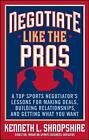 Negotiate Like the Pros: A Top Sports Negotiator's Lessons for Making Deals, Building Relationships, and Getting What You Want by Kenneth L. Shropshire (Hardback, 2008)