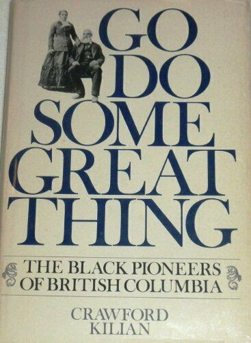 Go do some great thing  The black pioneers of British Columbia
