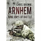 Arnhem: Nine Days of Battle by Chris Brown (Hardback, 2014)