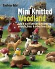 Mini Knitted Woodland: Cute & Easy Knitting Patterns for Animals, Birds and Other Forest Life by Sachiyo Ishii (Paperback, 2014)