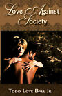 Love Against Society by Todd Love Ball (Paperback / softback, 2007)