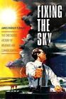Columbia Studies in International and Global History: Fixing the Sky : The Checkered History of Weather and Climate Control by James Rodger Fleming (2010, Hardcover)