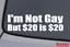 "/""I/'M NOT GAY BUT 20 DOLLARS IS 20/"" Vinyl Decal Sticker Car Window Wall Bumper"
