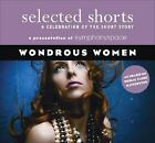 Selected Shorts a Celebration of the Short Story: Wondrous Women : A Celebration of the Short Story by Symphony Space Staff (2008, CD, Unabridged)