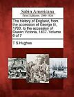 The History of England, from the Accession of George III, 1760, to the Accession of Queen Victoria, 1837. Volume 6 of 7 by T S Hughes (Paperback / softback, 2012)