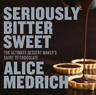 Seriously Bitter Sweet: The Ultimate Dessert Maker's Guide to Chocolate by Alice Medrich (Paperback, 2013)