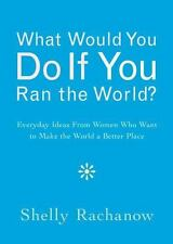 What Would You Do If You Ran the World?: Everyday Ideas from Women Who Want to M