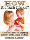 How Do I Teach This Kid?: Visual Work Tasks for Beginning Learners on the Autism Spectrum by Kimberly A. Henry (Paperback, 2005)