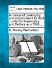 A Manual of Bankruptcy, and Imprisonment for Debt: Under the Bankruptcy and Debtors Acts 1869 ... by G Manley Wetherfield (Paperback / softback, 2010)