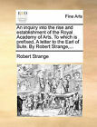 An Inquiry Into the Rise and Establishment of the Royal Academy of Arts. to Which Is Prefixed, a Letter to the Earl of Bute. by Robert Strange, ... by Robert Strange (Paperback / softback, 2010)