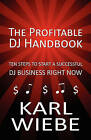 The Profitable DJ Handbook: Ten Steps to Start a Successful DJ Business Right Now by Karl Wiebe (Paperback / softback, 2010)