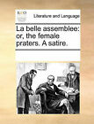 La Belle Assemblee: Or, the Female Praters. a Satire. by Multiple Contributors (Paperback / softback, 2010)