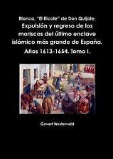 Blanca, el Ricote de Don Quijote. Expulsion y Regreso de Los Moriscos Del...