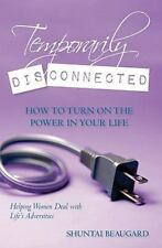 Temporarily Disconnected : How to Turn on the Power in Your Life by Shuntai...