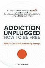 Addiction Unplugged: How to Be Free : A Common Sense Addiction Discovery Book...