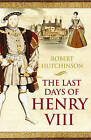 The Last Days of Henry VIII: Conspiracy, Treason and Heresy at the Court of the Dying Tyrant by Robert Hutchinson (Paperback, 2006)
