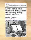 A Letter from a Naval Officer to a Friend, on the Late Alarming Mutiny Aboard the Fleet. by Naval Officer, Officer Naval Officer (Paperback / softback, 2010)