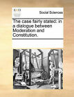 The Case Fairly Stated: In a Dialogue Between Moderation and Constitution. by Multiple Contributors (Paperback / softback, 2010)
