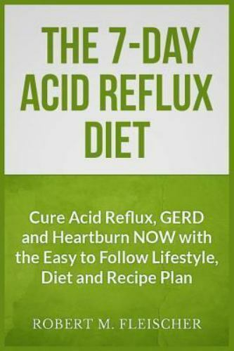 The 7-Day Acid Reflux Diet: Cure Acid Reflux, GERD and Heartburn NOW with the E 2