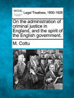 On the Administration of Criminal Justice in England, and the Spirit of the English Government. by M Cottu (Paperback / softback, 2010)