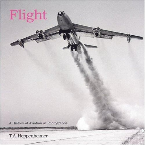 Flight : A History of Aviation in Photographs by T. A. Heppenheimer
