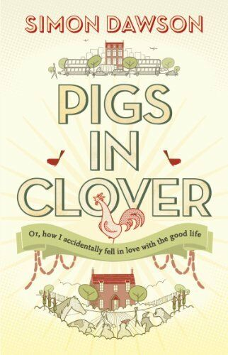 Pigs in Clover: Or How I Accidentally Fell in Love with the Good Life By Simon